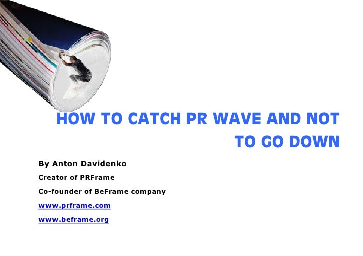 HOW TO CATCH PR WAVE AND NOT                      TO GO DOWN By Anton Davidenko Creator of PRFrame  Co-founder of BeFrame ...