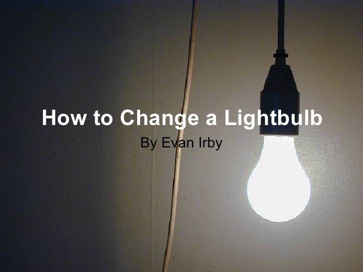 How to Change a Lightbulb         By Evan Irby