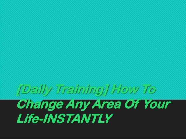 [Daily Training] How To Change Any Area Of Your Life-INSTANTLY