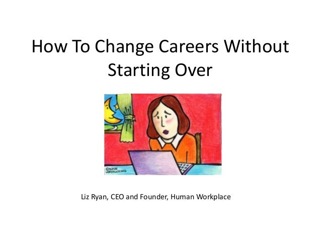 How To Change Careers Without Starting Over Liz Ryan, CEO and Founder, Human Workplace