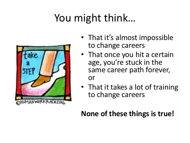 You might think… • That it's almost impossible to change careers • That once you hit a certain age, you're stuck in the sa...
