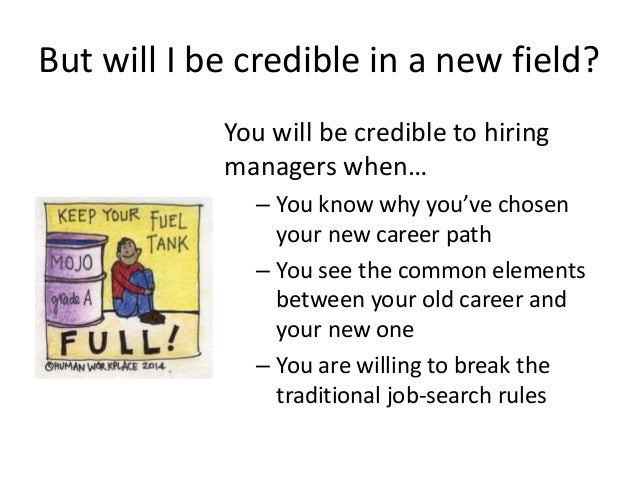 But will I be credible in a new field? You will be credible to hiring managers when… – You know why you've chosen your new...