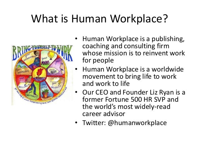 What is Human Workplace? • Human Workplace is a publishing, coaching and consulting firm whose mission is to reinvent work...