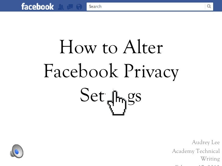 How to AlterFacebook Privacy    Settings                     Audrey Lee               Academy Technical                   ...