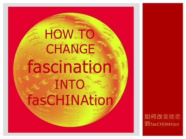 如何改变迷恋 到fasCHINAtion HOW TO CHANGE fascination INTO fasCHINAtion