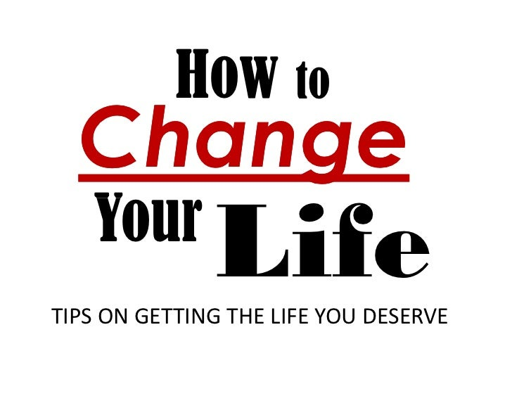 How to  Change   Your              LifeTIPS ON GETTING THE LIFE YOU DESERVE