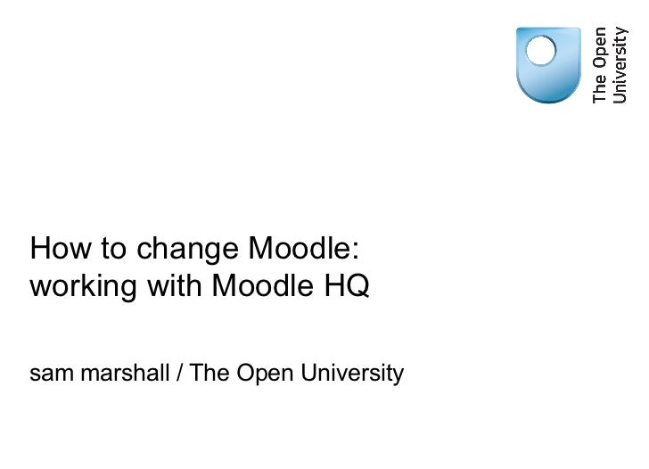 How to change Moodle: working with Moodle HQ sam marshall / The Open University