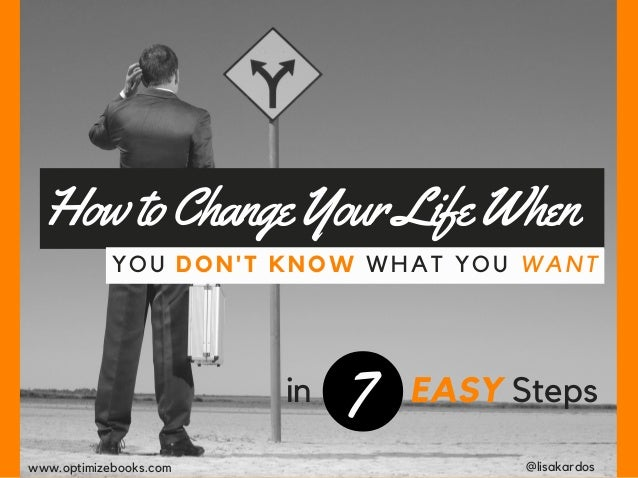 HowtoChangeYourLifeWhen YOU DON'T KNOW WHAT YOU WANT in 7 EASY Steps @lisakardoswww.optimizebooks.com