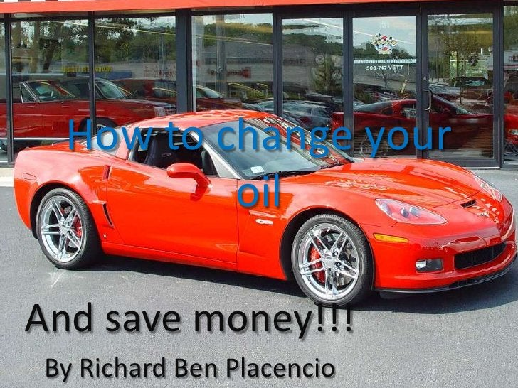 How to change your oil<br />And save money!!!<br />By Richard Ben Placencio<br />