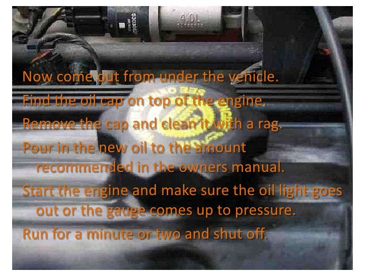 Now come out from under the vehicle.<br />Find the oil cap on top of the engine.<br />Remove the cap and clean it with a r...