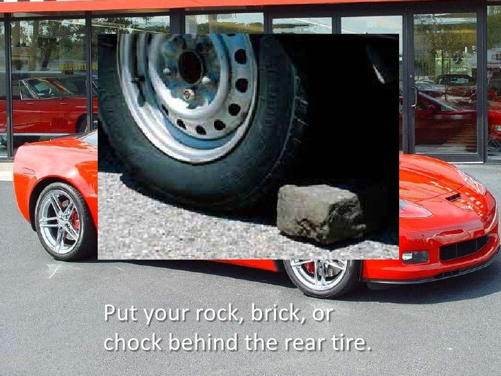Put your rock, brick, or chock behind the rear tire.<br />