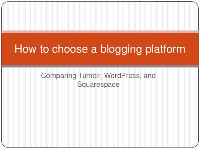 Comparing Tumblr, WordPress, and Squarespace How to choose a blogging platform