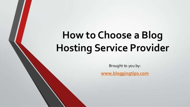How to Choose a Blog Hosting Service Provider Brought to you by:  www.bloggingtips.com
