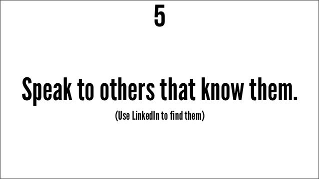 Speak to others that know them. 5 (Use LinkedIn to find them)