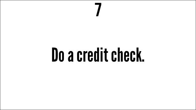 Do a credit check. 7