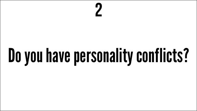 Do you have personality conflicts? 2