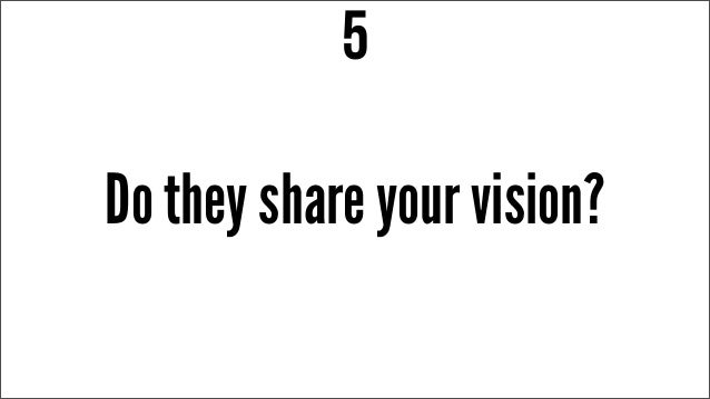 Do they share your vision? 5