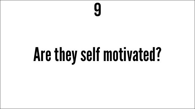 Are they self motivated? 9