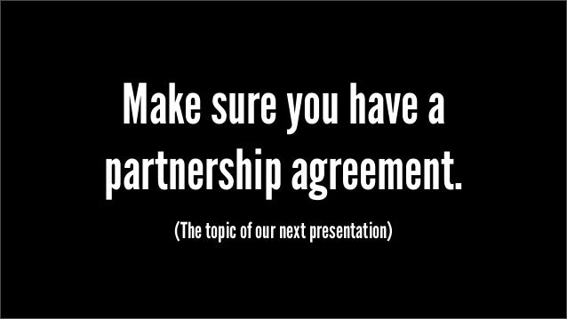 Make sure you have a partnership agreement. (The topic of our next presentation)