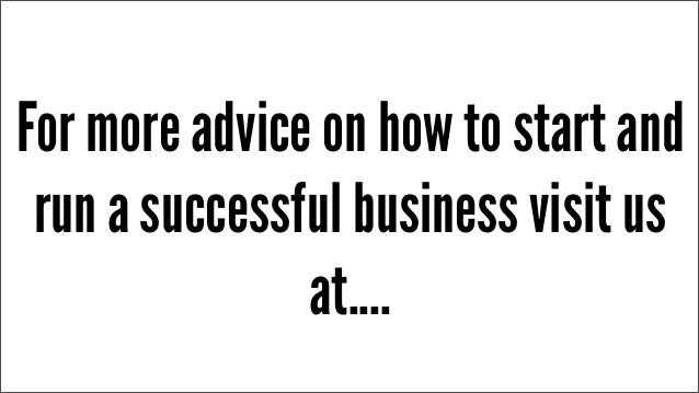 For more advice on how to start and run a successful business visit us at....