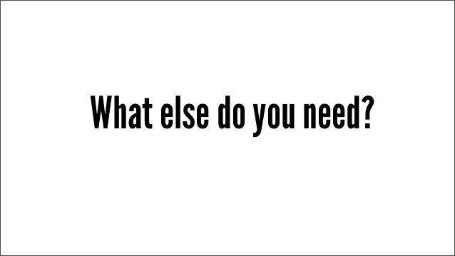 What else do you need?