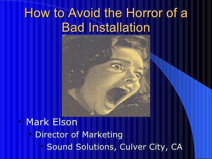 How to Avoid the Horror of a Bad Installation <ul><li>Mark Elson  </li></ul><ul><ul><li>Director of Marketing </li></ul></...