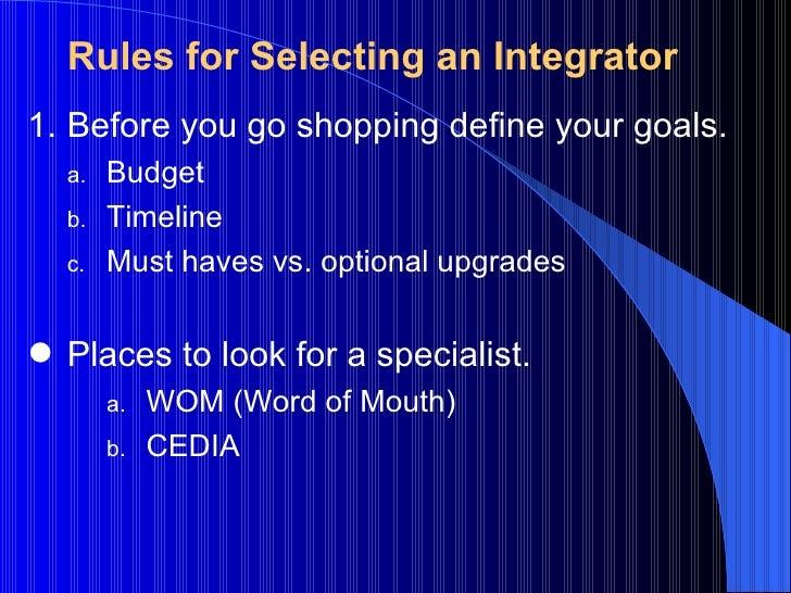 Rules for Selecting an Integrator <ul><li>Before you go shopping define your goals. </li></ul><ul><ul><li>Budget </li></ul...