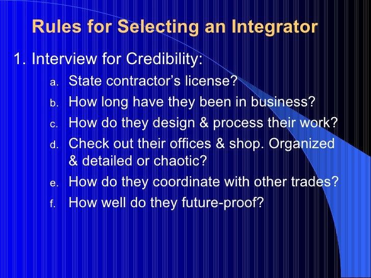 Rules for Selecting an Integrator <ul><li>Interview for Credibility: </li></ul><ul><ul><ul><li>State contractor's license?...