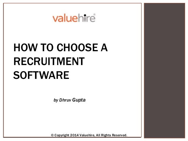 HOW TO CHOOSE A RECRUITMENT SOFTWARE by Dhruv Gupta © Copyright 2014 Valuehire, All Rights Reserved.