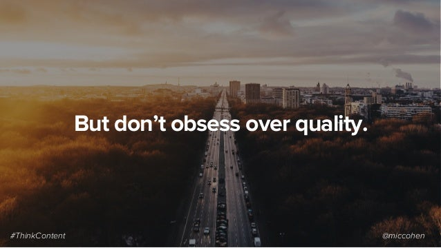 But don't obsess over quality. #ThinkContent @miccohen