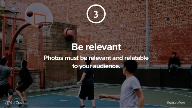 3 Be relevant Photos must be relevant and relatable to your audience. #ThinkContent @miccohen