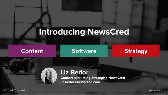 #ThinkContent @lizbedor Introducing NewsCred Content Software Strategy Liz Bedor Content Marketing Strategist, NewsCred li...