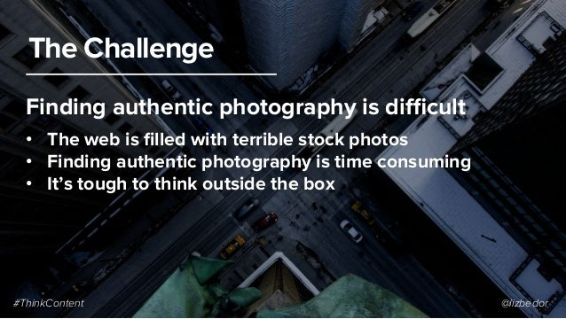 #ThinkContent @lizbedor The Challenge • The web is filled with terrible stock photos • Finding authentic photography is t...