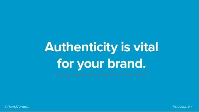 Authenticity is vital for your brand. #ThinkContent @miccohen