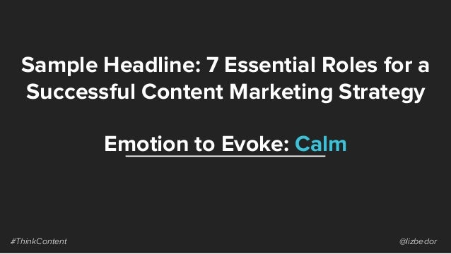 Sample Headline: 7 Essential Roles for a Successful Content Marketing Strategy #ThinkContent @lizbedor Emotion to Evoke: C...