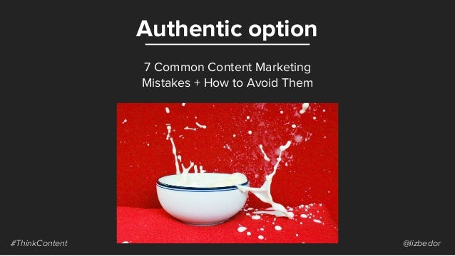 Authentic option #ThinkContent @lizbedor 7 Common Content Marketing Mistakes + How to Avoid Them