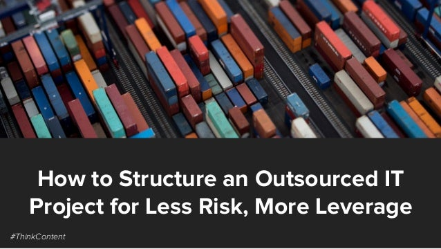 How to Structure an Outsourced IT Project for Less Risk, More Leverage #ThinkContent