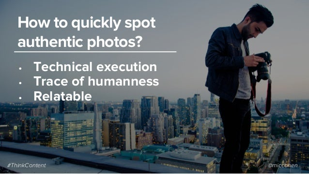 • Technical execution • Trace of humanness • Relatable How to quickly spot authentic photos? #ThinkContent @miccohen
