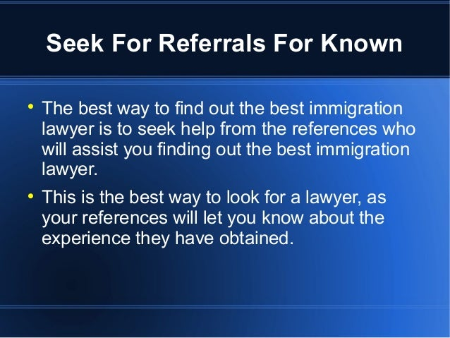 Seek For Referrals For Known  The best way to find out the best immigration lawyer is to seek help from the references wh...