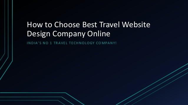 How to Choose Best Travel Website Design Company Online IN D IA'S N O 1 TR AV E L TEC H N O LOGY CO M PA N Y!