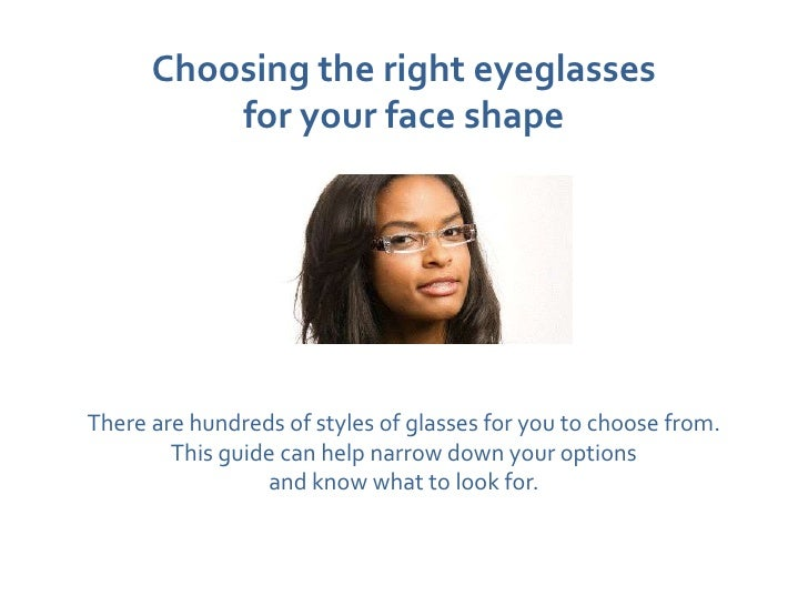 Choosing the right eyeglasses          for your face shapeThere are hundreds of styles of glasses for you to choose from. ...