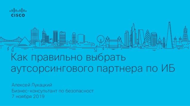 Как правильно выбрать аутсорсингового партнера по ИБ Алексей Лукацкий 7 ноября 2019 Бизнес-консультант по безопасност