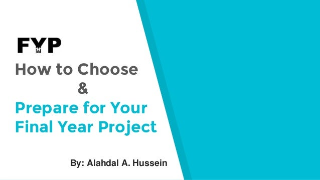 How to Choose --------& Prepare for Your Final Year Project By: Alahdal A. Hussein