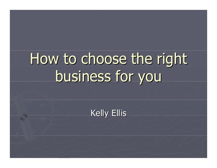 How to choose the right   business for you        Kelly Ellis