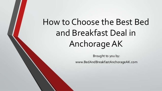 How to Choose the Best Bedand Breakfast Deal inAnchorage AKBrought to you by:www.BedAndBreakfastAnchorageAK.com