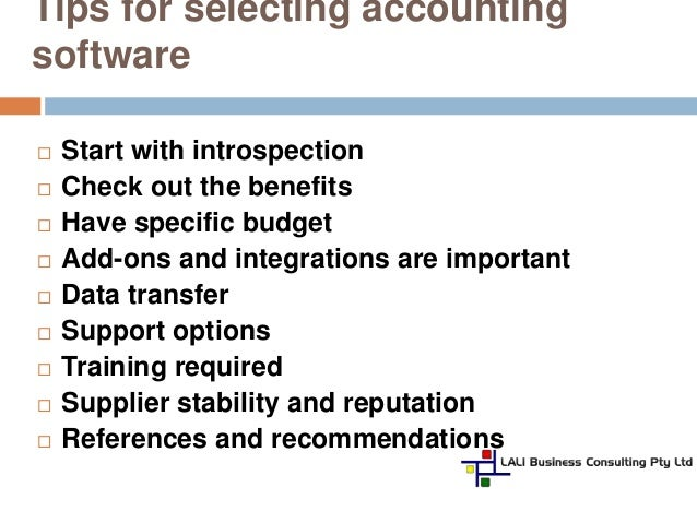 choosing accounting software A strategy for finding the right accounting software by-product of the search: a better understanding of your business operation  accounting software is designed to meet the needs of your business, and you need to determine which package is appropriate for you  you may want to choose a software product one step up in other words, if.