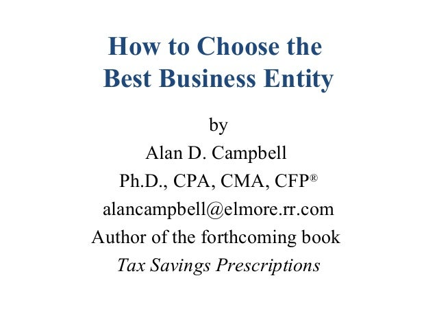 How to Choose theBest Business EntitybyAlan D. CampbellPh.D., CPA, CMA, CFP®alancampbell@elmore.rr.comAuthor of the forthc...