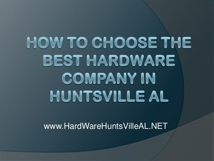 How to Choose the Best Hardware Company in Huntsville AL<br />www.HardWareHuntsVilleAL.NET<br />