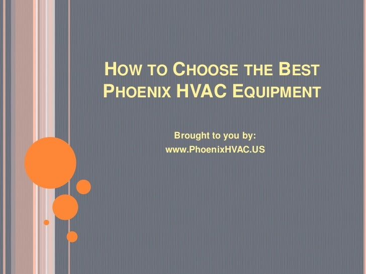 HOW TO CHOOSE THE BESTPHOENIX HVAC EQUIPMENT       Brought to you by:      www.PhoenixHVAC.US
