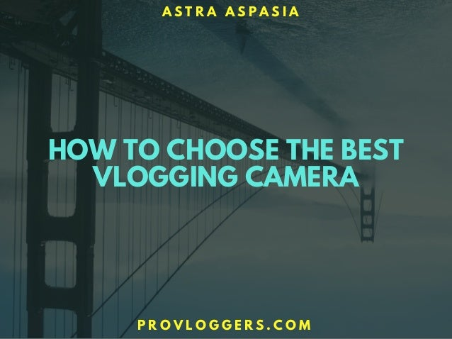 HOW TO CHOOSE THE BEST VLOGGING CAMERA A S T R A A S P A S I A P R O V L O G G E R S . C O M